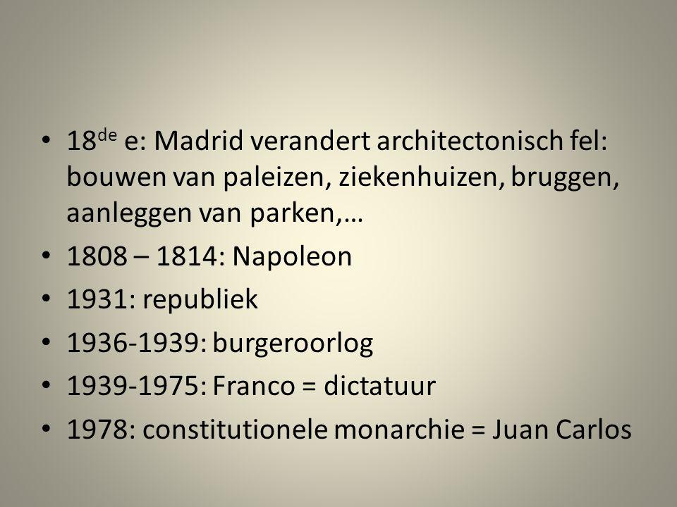 18 de e: Madrid verandert architectonisch fel: bouwen van paleizen, ziekenhuizen, bruggen, aanleggen van parken,… 1808 – 1814: Napoleon 1931: republiek 1936-1939: burgeroorlog 1939-1975: Franco = dictatuur 1978: constitutionele monarchie = Juan Carlos