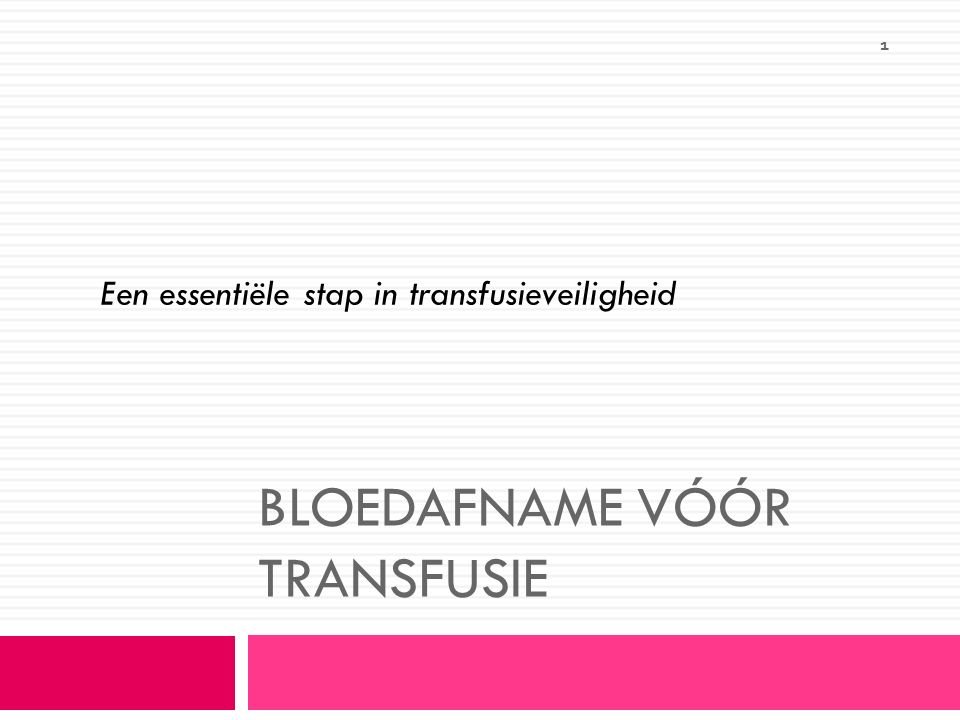 1 Een essentiële stap in transfusieveiligheid BLOEDAFNAME VÓÓR TRANSFUSIE