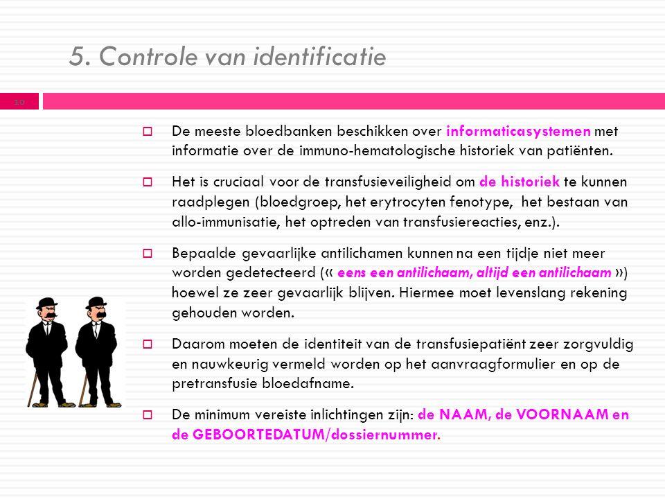 5. Controle van identificatie  De meeste bloedbanken beschikken over informaticasystemen met informatie over de immuno-hematologische historiek van p