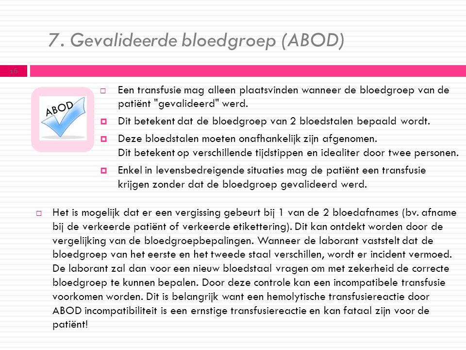 7. Gevalideerde bloedgroep (ABOD)  Een transfusie mag alleen plaatsvinden wanneer de bloedgroep van de patiënt