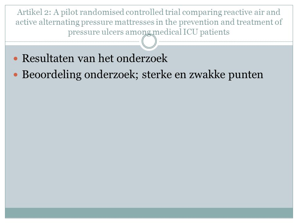 Artikel 2: A pilot randomised controlled trial comparing reactive air and active alternating pressure mattresses in the prevention and treatment of pressure ulcers among medical ICU patients Resultaten van het onderzoek Beoordeling onderzoek; sterke en zwakke punten