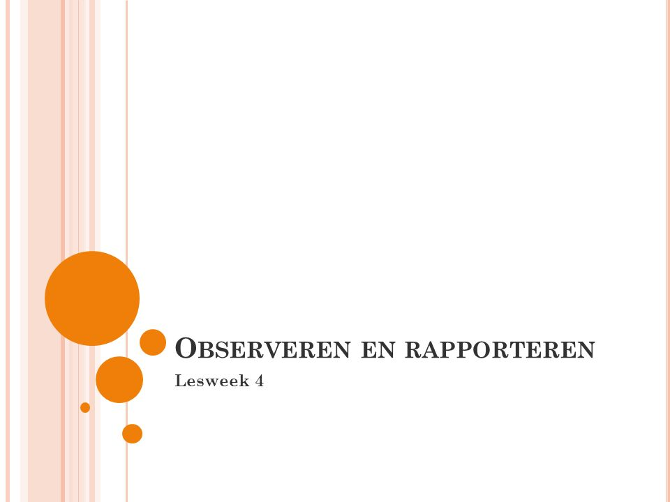 V OLGENDE WEEK Opbouw van een observatierapport Ontwerpen van een eigen observatiemethode Oefenen met observeren