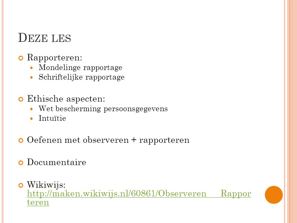 D EZE LES Rapporteren: Mondelinge rapportage Schriftelijke rapportage Ethische aspecten: Wet bescherming persoonsgegevens Intuïtie Oefenen met observeren + rapporteren Documentaire Wikiwijs: http://maken.wikiwijs.nl/60861/Observeren___Rappor teren http://maken.wikiwijs.nl/60861/Observeren___Rappor teren