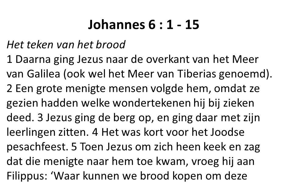 Johannes 6 : 1 - 15 Het teken van het brood 1 Daarna ging Jezus naar de overkant van het Meer van Galilea (ook wel het Meer van Tiberias genoemd). 2 E