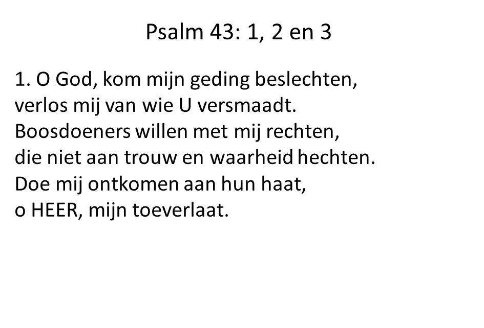 Psalm 43: 1, 2 en 3 1. O God, kom mijn geding beslechten, verlos mij van wie U versmaadt. Boosdoeners willen met mij rechten, die niet aan trouw en wa