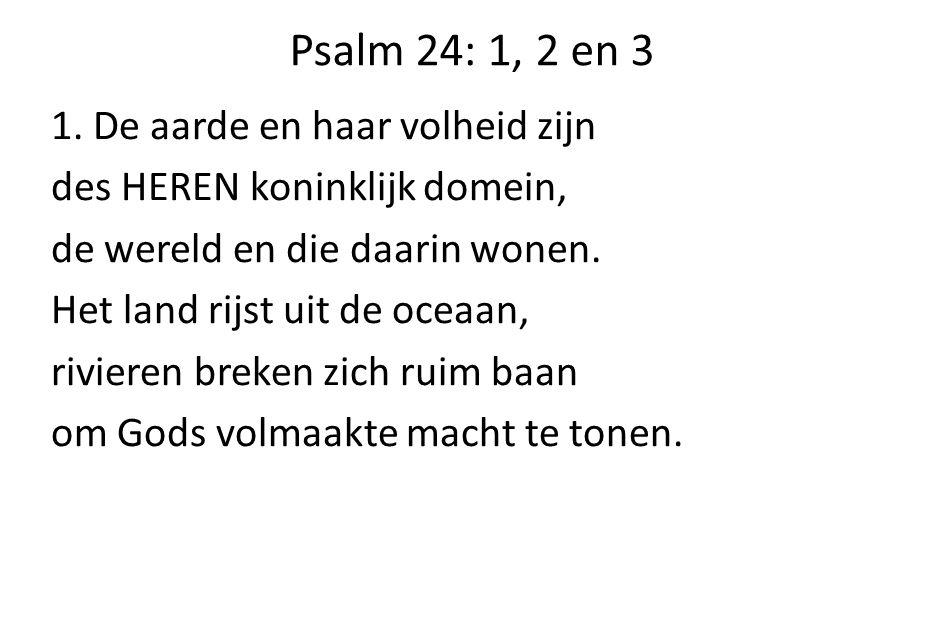 Psalm 24: 1, 2 en 3 1. De aarde en haar volheid zijn des HEREN koninklijk domein, de wereld en die daarin wonen. Het land rijst uit de oceaan, riviere