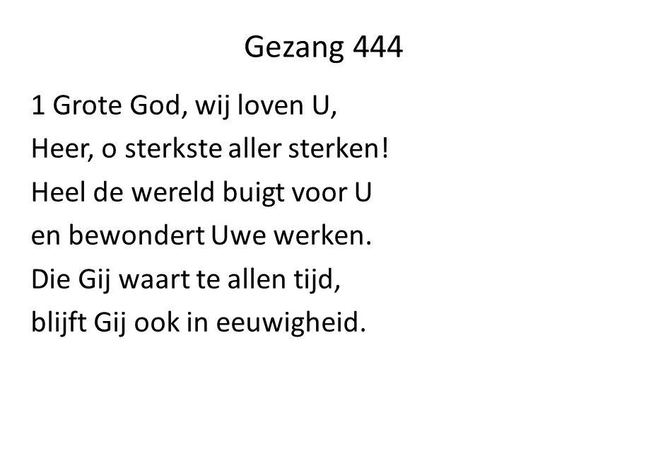 Gezang 444 1 Grote God, wij loven U, Heer, o sterkste aller sterken! Heel de wereld buigt voor U en bewondert Uwe werken. Die Gij waart te allen tijd,