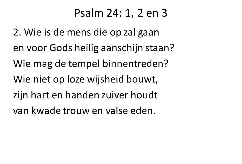 Psalm 24: 1, 2 en 3 2. Wie is de mens die op zal gaan en voor Gods heilig aanschijn staan? Wie mag de tempel binnentreden? Wie niet op loze wijsheid b