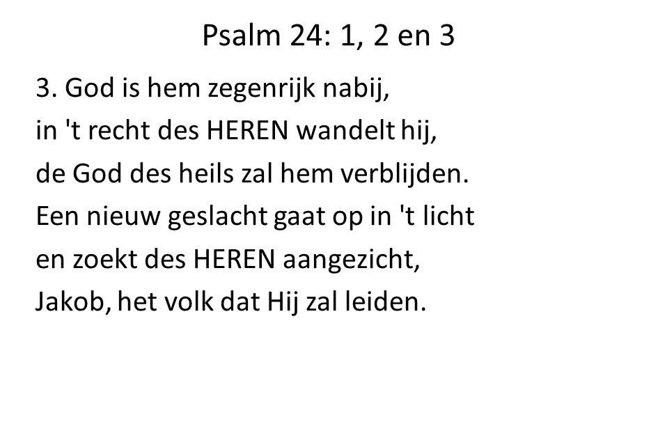 Psalm 24: 1, 2 en 3 3. God is hem zegenrijk nabij, in 't recht des HEREN wandelt hij, de God des heils zal hem verblijden. Een nieuw geslacht gaat op