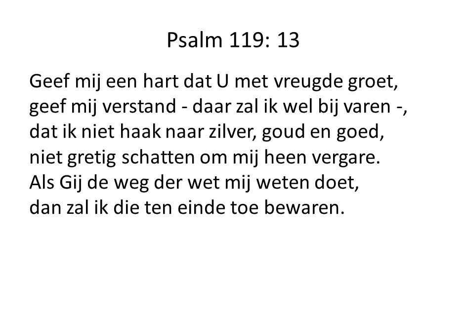 Psalm 119: 13 Geef mij een hart dat U met vreugde groet, geef mij verstand - daar zal ik wel bij varen -, dat ik niet haak naar zilver, goud en goed,