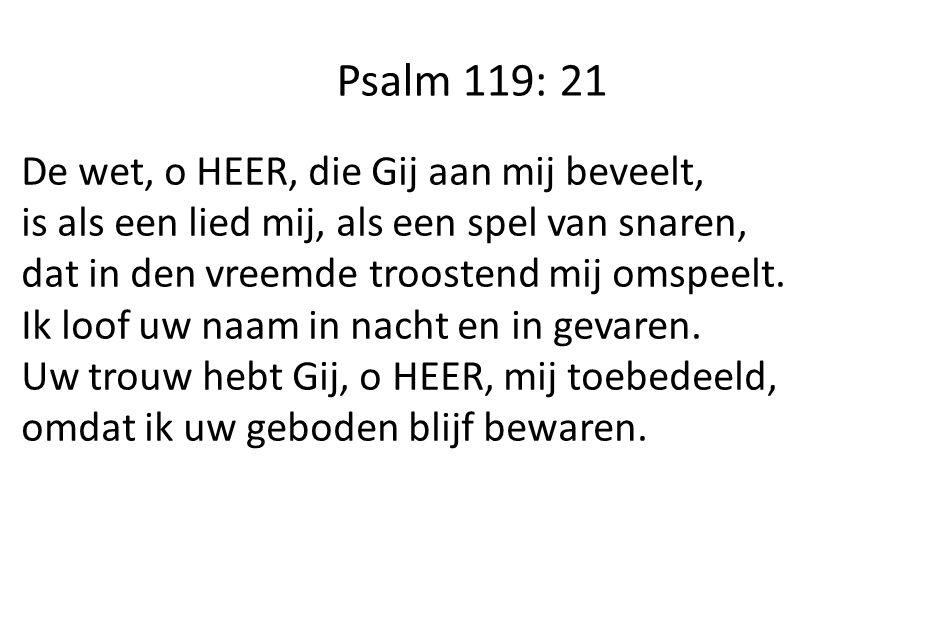 Psalm 119: 21 De wet, o HEER, die Gij aan mij beveelt, is als een lied mij, als een spel van snaren, dat in den vreemde troostend mij omspeelt. Ik loo