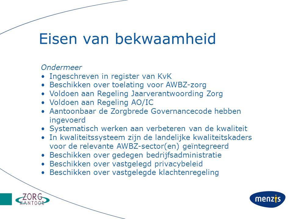 Eisen van bekwaamheid Ondermeer Ingeschreven in register van KvK Beschikken over toelating voor AWBZ-zorg Voldoen aan Regeling Jaarverantwoording Zorg Voldoen aan Regeling AO/IC Aantoonbaar de Zorgbrede Governancecode hebben ingevoerd Systematisch werken aan verbeteren van de kwaliteit In kwaliteitssysteem zijn de landelijke kwaliteitskaders voor de relevante AWBZ-sector(en) geïntegreerd Beschikken over gedegen bedrijfsadministratie Beschikken over vastgelegd privacybeleid Beschikken over vastgelegde klachtenregeling