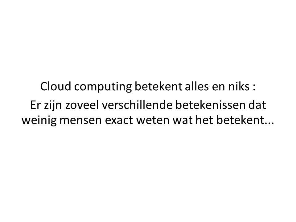Cloud computing betekent alles en niks : Er zijn zoveel verschillende betekenissen dat weinig mensen exact weten wat het betekent...