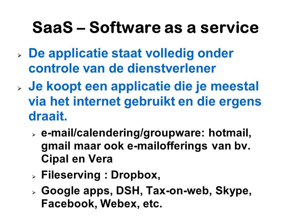 SaaS – Software as a service  De applicatie staat volledig onder controle van de dienstverlener  Je koopt een applicatie die je meestal via het internet gebruikt en die ergens draait.