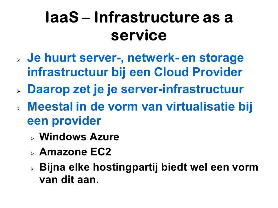 IaaS – Infrastructure as a service  Je huurt server-, netwerk- en storage infrastructuur bij een Cloud Provider  Daarop zet je je server-infrastructuur  Meestal in de vorm van virtualisatie bij een provider  Windows Azure  Amazone EC2  Bijna elke hostingpartij biedt wel een vorm van dit aan.