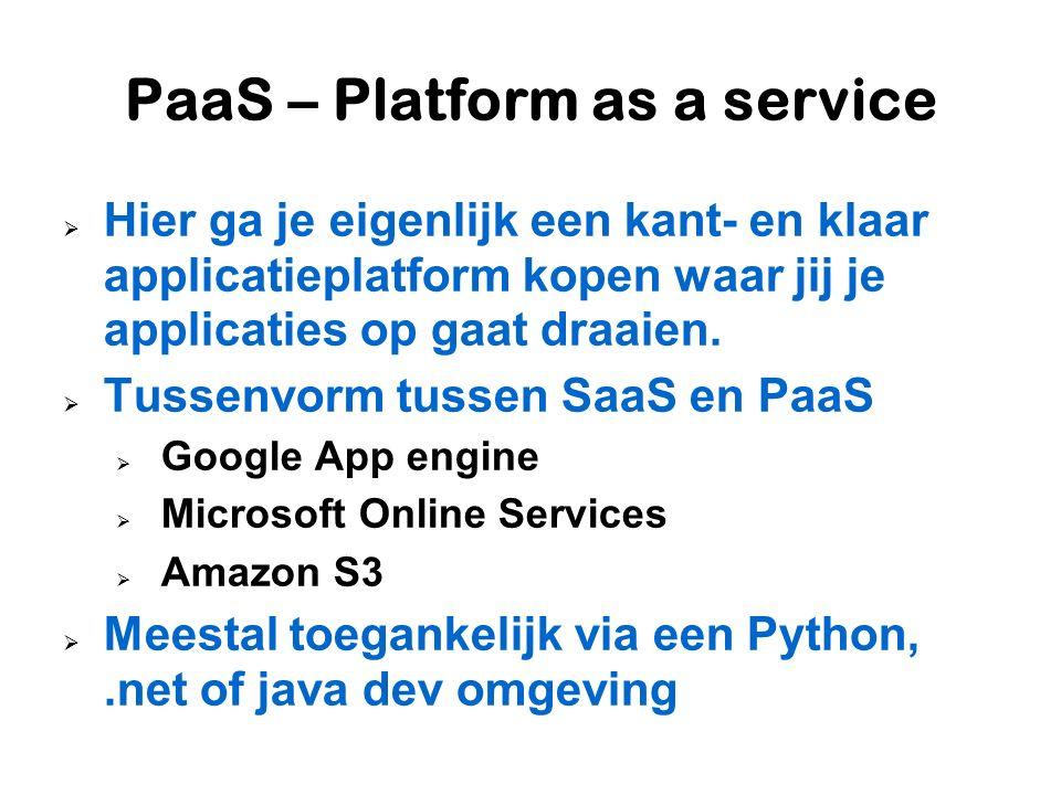 PaaS – Platform as a service  Hier ga je eigenlijk een kant- en klaar applicatieplatform kopen waar jij je applicaties op gaat draaien.