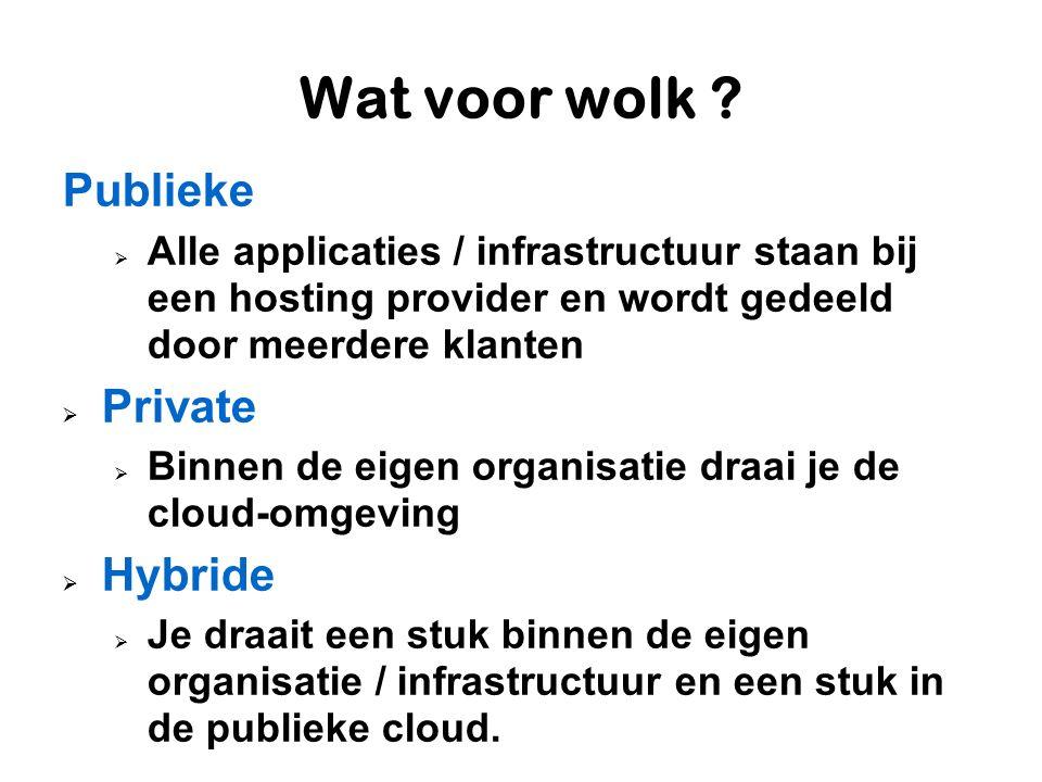 Wat voor wolk ? Publieke  Alle applicaties / infrastructuur staan bij een hosting provider en wordt gedeeld door meerdere klanten  Private  Binnen