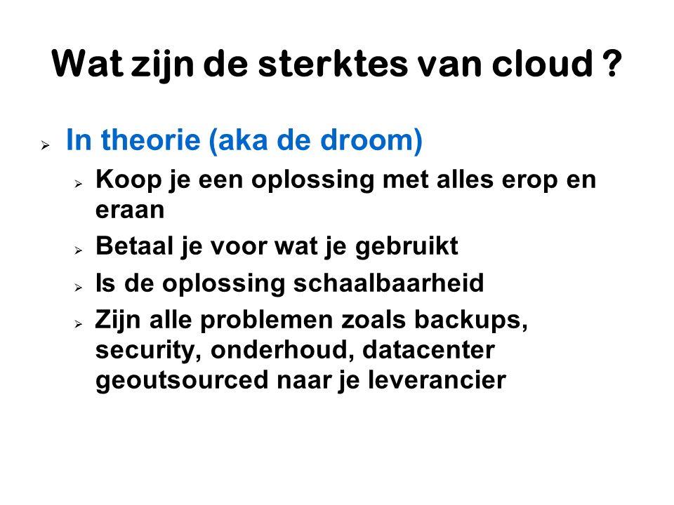 Wat zijn de sterktes van cloud ?  In theorie (aka de droom)  Koop je een oplossing met alles erop en eraan  Betaal je voor wat je gebruikt  Is de