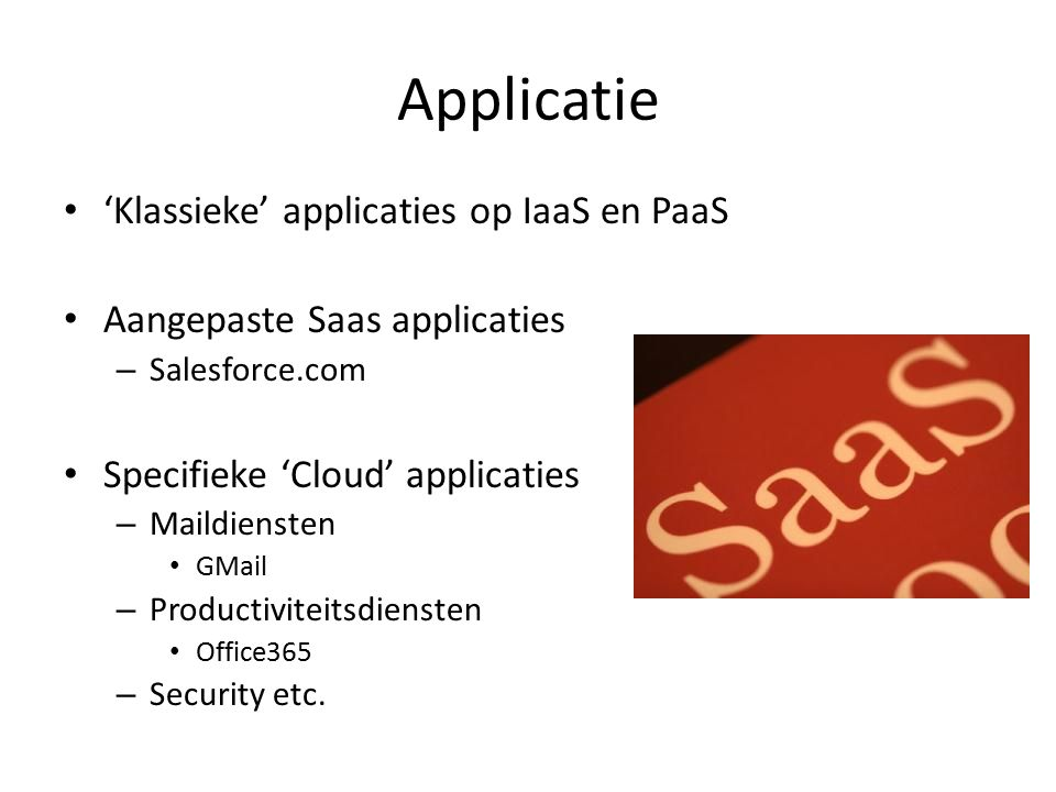 Applicatie 'Klassieke' applicaties op IaaS en PaaS Aangepaste Saas applicaties – Salesforce.com Specifieke 'Cloud' applicaties – Maildiensten GMail – Productiviteitsdiensten Office365 – Security etc.