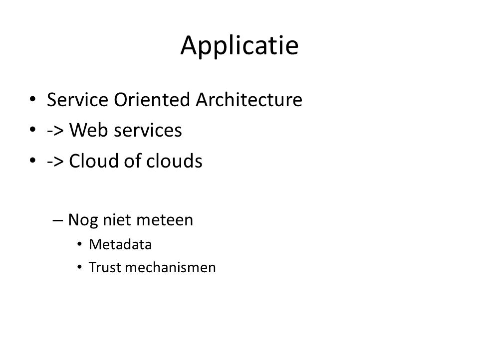 Applicatie Service Oriented Architecture -> Web services -> Cloud of clouds – Nog niet meteen Metadata Trust mechanismen