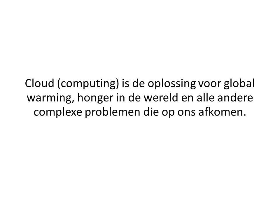 Cloud (computing) is de oplossing voor global warming, honger in de wereld en alle andere complexe problemen die op ons afkomen.