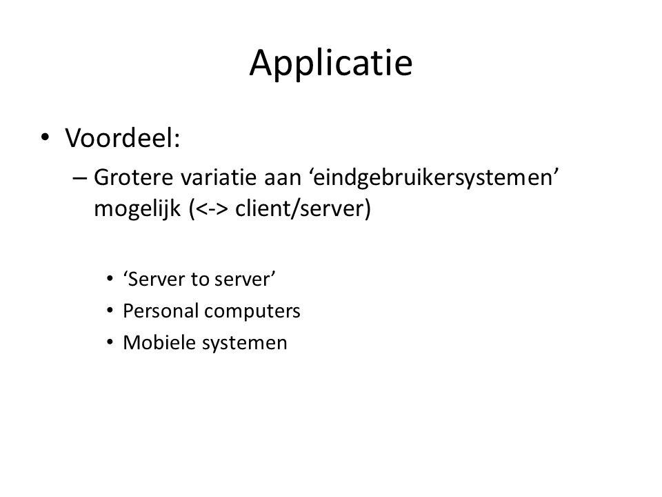 Applicatie Voordeel: – Grotere variatie aan 'eindgebruikersystemen' mogelijk ( client/server) 'Server to server' Personal computers Mobiele systemen