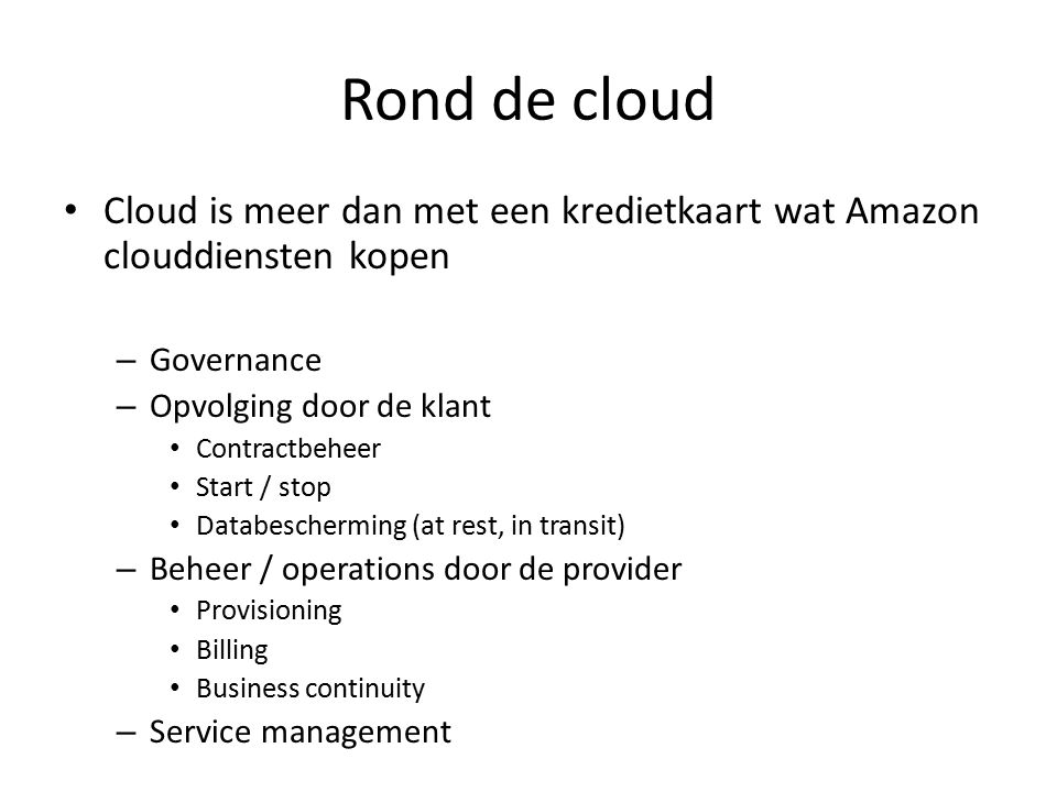 Rond de cloud Cloud is meer dan met een kredietkaart wat Amazon clouddiensten kopen – Governance – Opvolging door de klant Contractbeheer Start / stop Databescherming (at rest, in transit) – Beheer / operations door de provider Provisioning Billing Business continuity – Service management