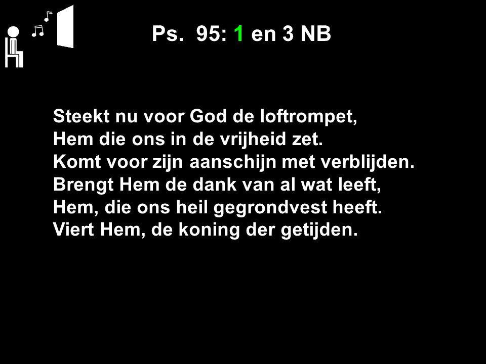 Ps. 95: 1 en 3 NB Steekt nu voor God de loftrompet, Hem die ons in de vrijheid zet.