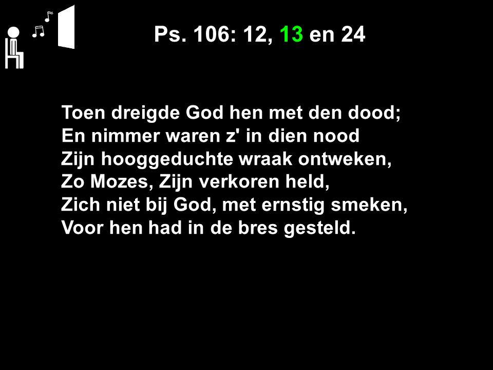 Ps. 106: 12, 13 en 24 Toen dreigde God hen met den dood; En nimmer waren z' in dien nood Zijn hooggeduchte wraak ontweken, Zo Mozes, Zijn verkoren hel