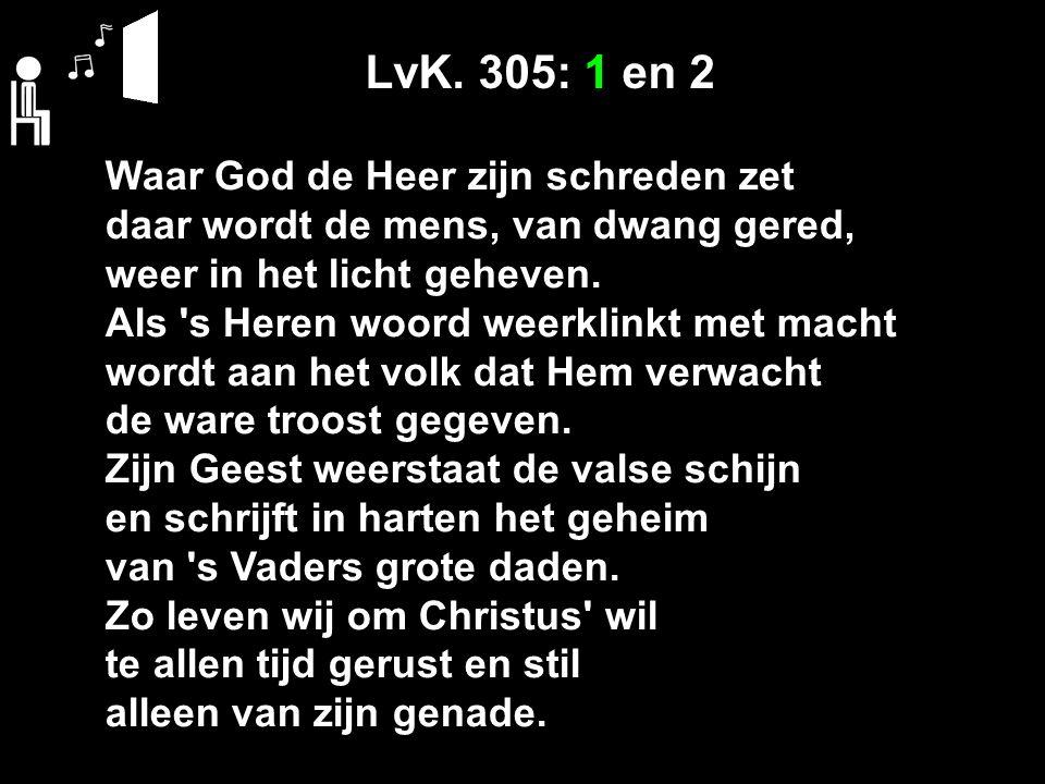 LvK. 305: 1 en 2 Waar God de Heer zijn schreden zet daar wordt de mens, van dwang gered, weer in het licht geheven. Als 's Heren woord weerklinkt met