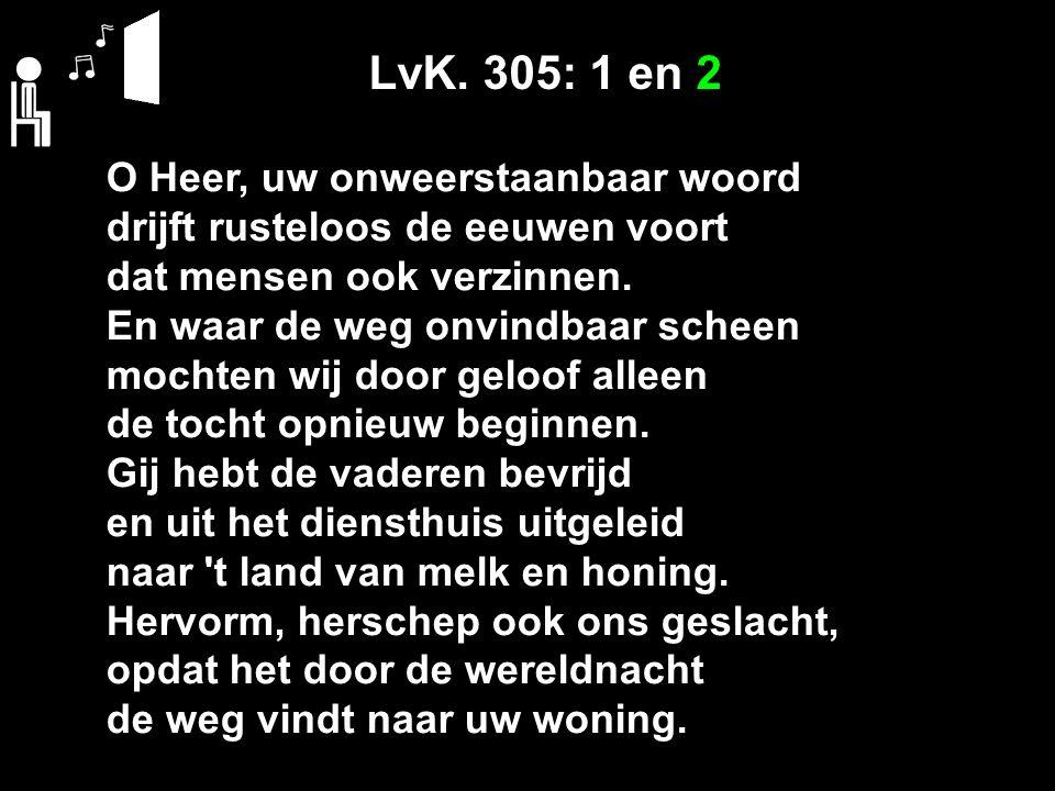 LvK. 305: 1 en 2 O Heer, uw onweerstaanbaar woord drijft rusteloos de eeuwen voort dat mensen ook verzinnen. En waar de weg onvindbaar scheen mochten