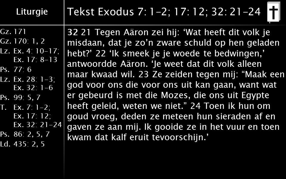 Liturgie Gz.171 Gz.170: 1, 2 Lz.Ex. 4: 10-17; Ex. 17: 8-13 Ps.77: 6 Lz.Ex. 28: 1-3; Ex. 32: 1-6 Ps.99: 5, 7 T.Ex. 7: 1-2; Ex. 17: 12; Ex. 32: 21-24 Ps