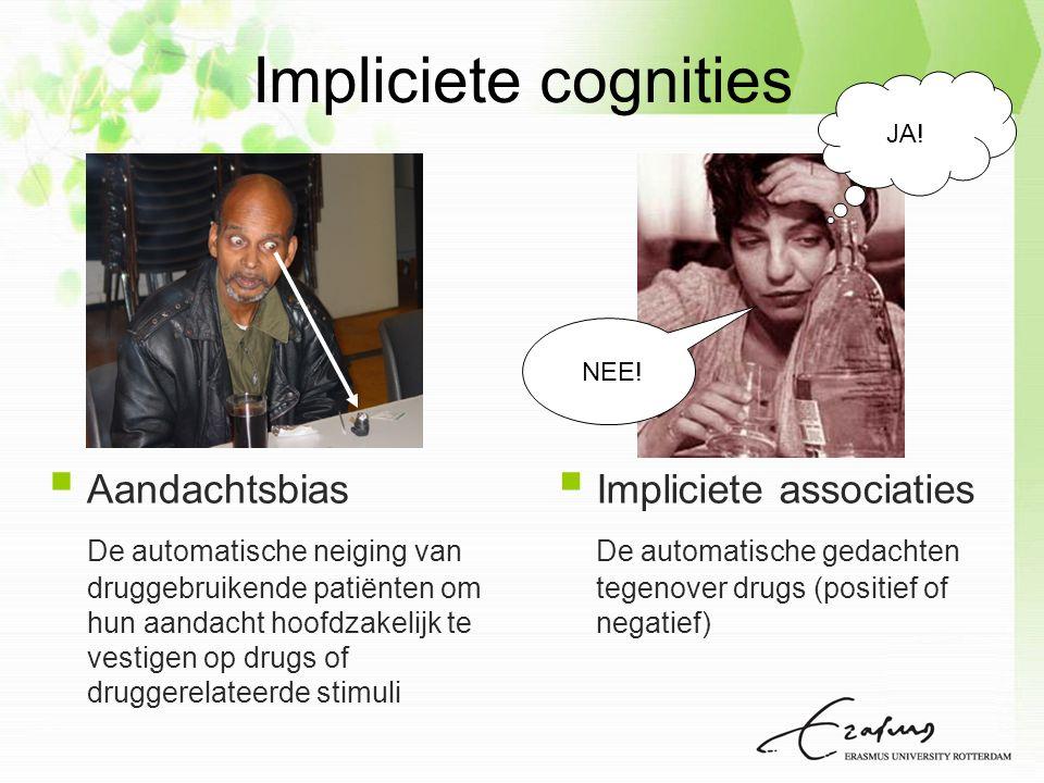  Aandachtsbias De automatische neiging van druggebruikende patiënten om hun aandacht hoofdzakelijk te vestigen op drugs of druggerelateerde stimuli  Impliciete associaties De automatische gedachten tegenover drugs (positief of negatief) JA.