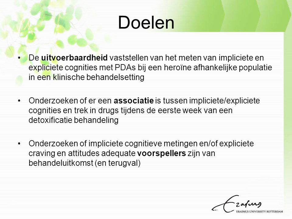 Doelen De uitvoerbaardheid vaststellen van het meten van impliciete en expliciete cognities met PDAs bij een heroïne afhankelijke populatie in een klinische behandelsetting Onderzoeken of er een associatie is tussen impliciete/expliciete cognities en trek in drugs tijdens de eerste week van een detoxificatie behandeling Onderzoeken of impliciete cognitieve metingen en/of expliciete craving en attitudes adequate voorspellers zijn van behandeluitkomst (en terugval)
