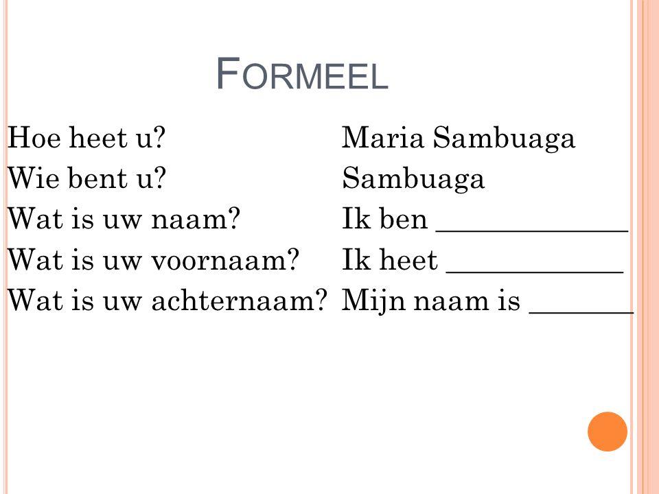 F ORMEEL Hoe heet u? Wie bent u? Wat is uw naam? Wat is uw voornaam? Wat is uw achternaam? Maria Sambuaga Sambuaga Ik ben _____________ Ik heet ______