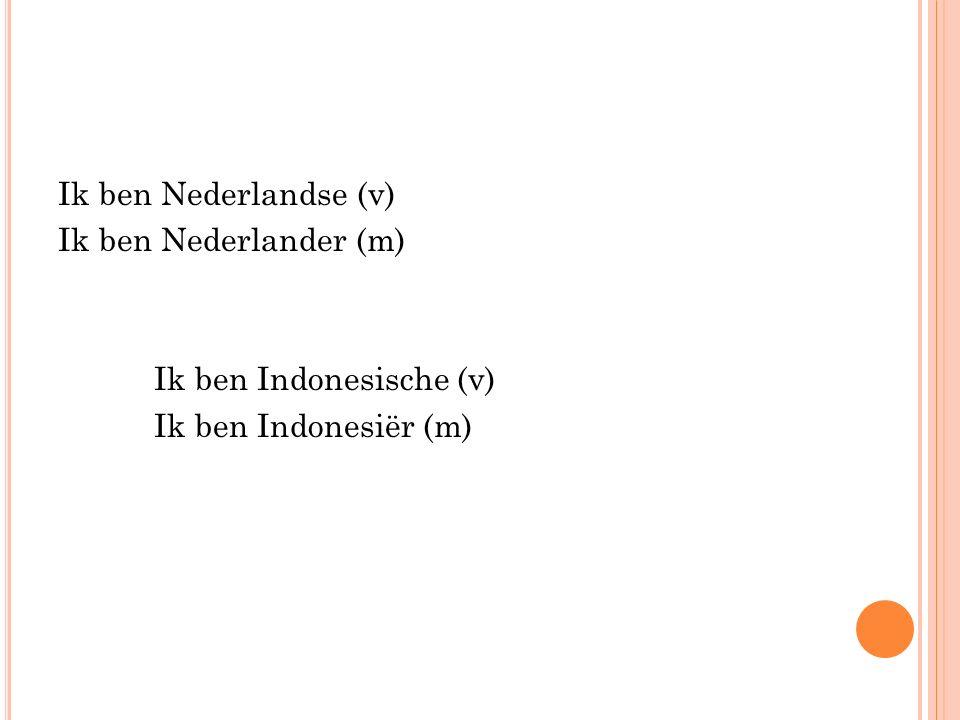 Ik ben Nederlandse (v) Ik ben Nederlander (m) Ik ben Indonesische (v) Ik ben Indonesiër (m)