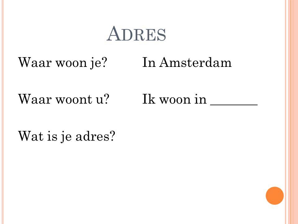 A DRES Waar woon je? Waar woont u? Wat is je adres? In Amsterdam Ik woon in _______