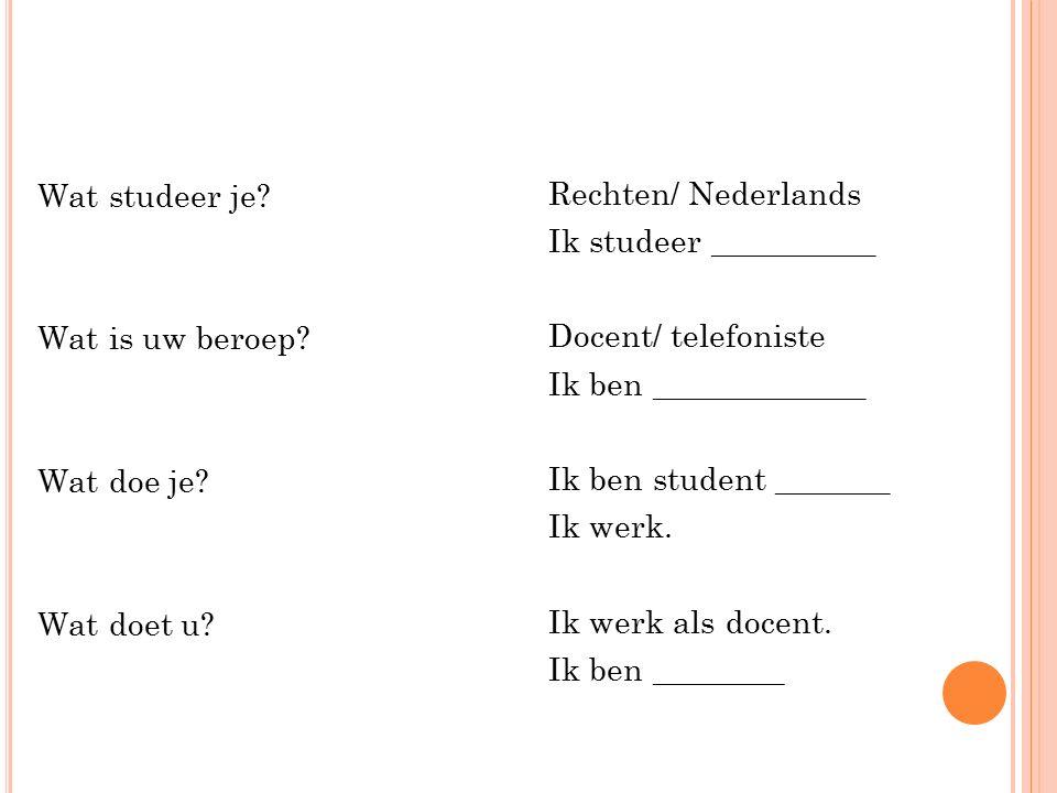 Wat studeer je? Wat is uw beroep? Wat doe je? Wat doet u? Rechten/ Nederlands Ik studeer __________ Docent/ telefoniste Ik ben _____________ Ik ben st