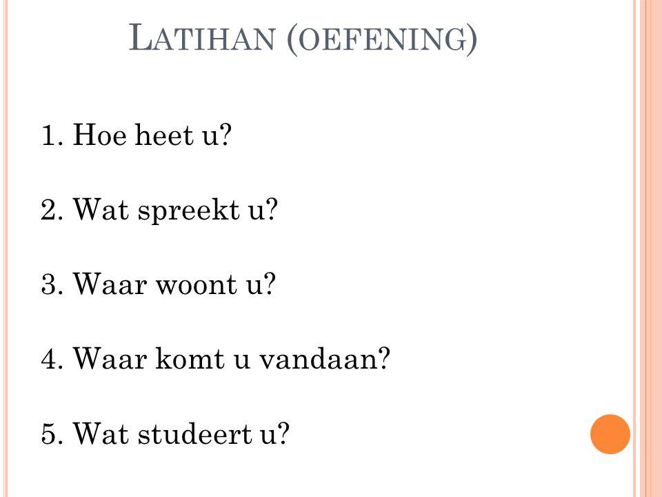 L ATIHAN ( OEFENING ) 1. Hoe heet u? 2. Wat spreekt u? 3. Waar woont u? 4. Waar komt u vandaan? 5. Wat studeert u?