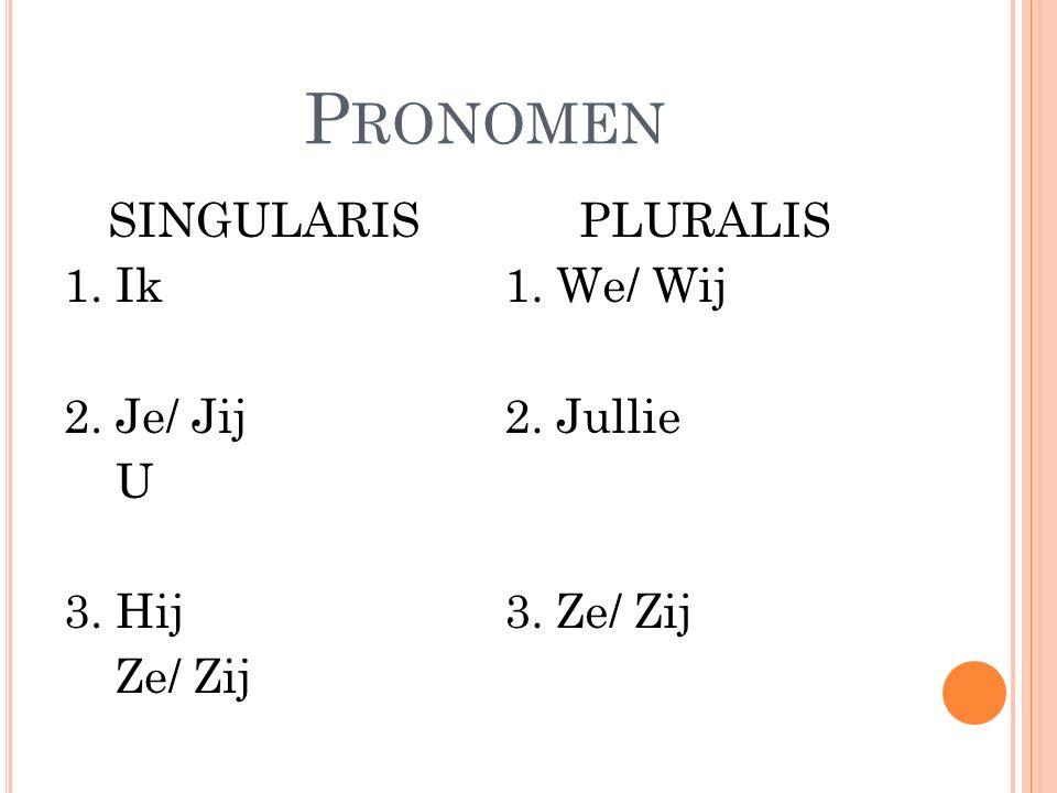 P RONOMEN SINGULARIS 1. Ik 2. Je/ Jij U 3. Hij Ze/ Zij PLURALIS 1. We/ Wij 2. Jullie 3. Ze/ Zij