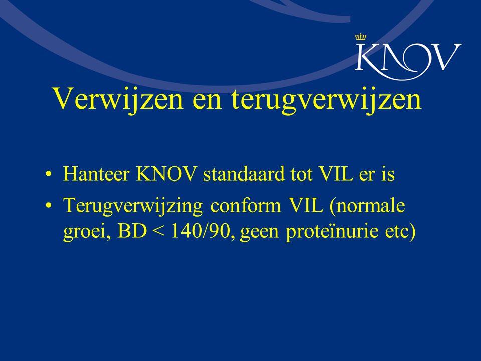 Verwijzen en terugverwijzen Hanteer KNOV standaard tot VIL er is Terugverwijzing conform VIL (normale groei, BD < 140/90, geen proteïnurie etc)