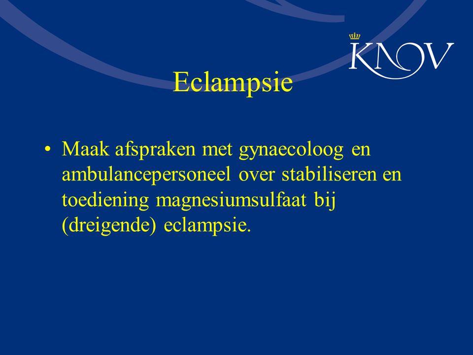 Eclampsie Maak afspraken met gynaecoloog en ambulancepersoneel over stabiliseren en toediening magnesiumsulfaat bij (dreigende) eclampsie.