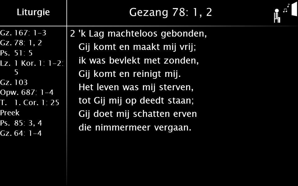 Liturgie Gz.167: 1-3 Gz.78: 1, 2 Ps.51: 5 Lz.1 Kor. 1: 1-2: 5 Gz.103 Opw.687: 1-4 T.1. Cor. 1: 25 Preek Ps.85: 3, 4 Gz.64: 1-4 Liturgie Gezang 78: 1,