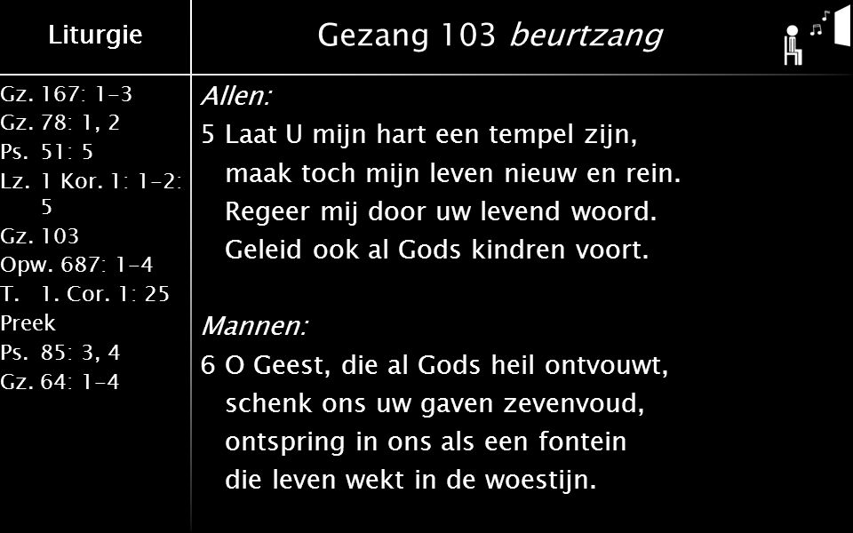 Liturgie Gz.167: 1-3 Gz.78: 1, 2 Ps.51: 5 Lz.1 Kor. 1: 1-2: 5 Gz.103 Opw.687: 1-4 T.1. Cor. 1: 25 Preek Ps.85: 3, 4 Gz.64: 1-4 Liturgie Gezang 103 beu