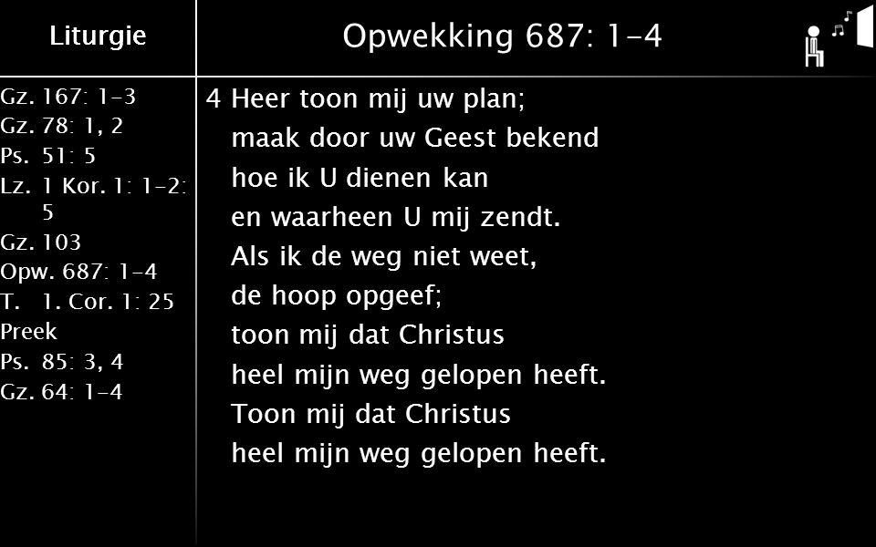 Liturgie Gz.167: 1-3 Gz.78: 1, 2 Ps.51: 5 Lz.1 Kor. 1: 1-2: 5 Gz.103 Opw.687: 1-4 T.1. Cor. 1: 25 Preek Ps.85: 3, 4 Gz.64: 1-4 Liturgie Opwekking 687: