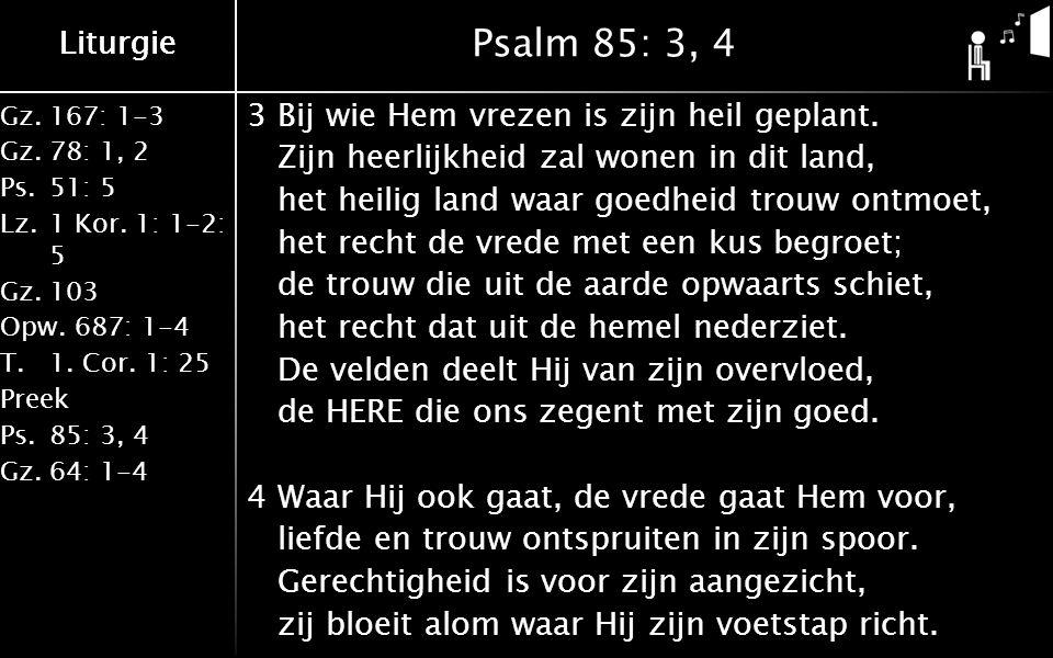 Gz.167: 1-3 Gz.78: 1, 2 Ps.51: 5 Lz.1 Kor. 1: 1-2: 5 Gz.103 Opw.687: 1-4 T.1. Cor. 1: 25 Preek Ps.85: 3, 4 Gz.64: 1-4 Liturgie Psalm 85: 3, 4 3Bij wie