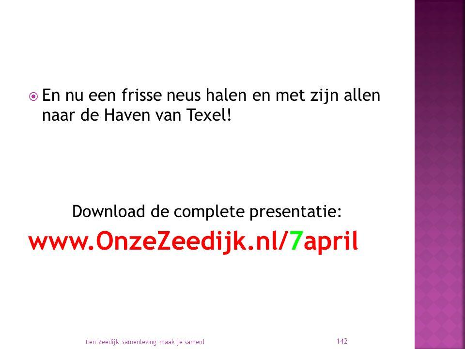  En nu een frisse neus halen en met zijn allen naar de Haven van Texel! Download de complete presentatie: www.OnzeZeedijk.nl/7april Een Zeedijk samen