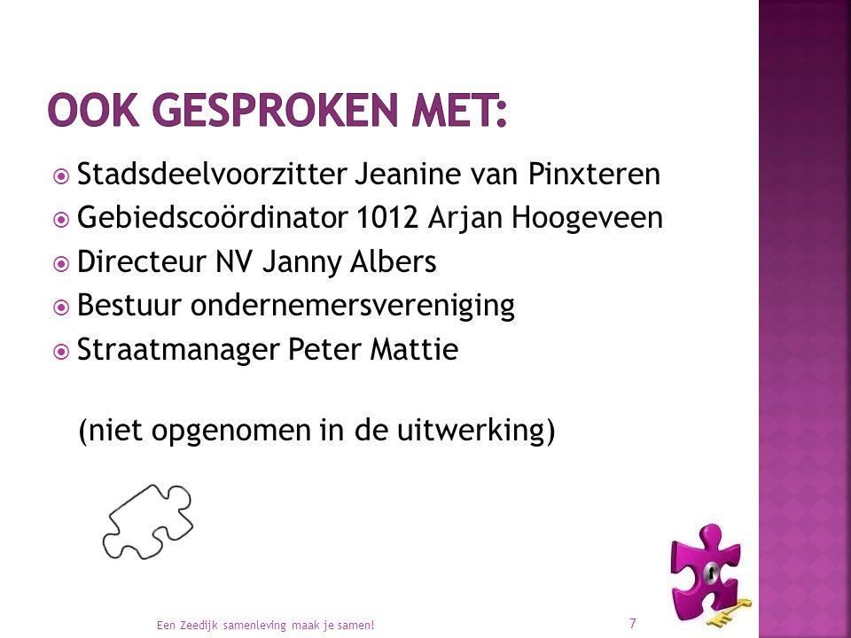  Stadsdeelvoorzitter Jeanine van Pinxteren  Gebiedscoördinator 1012 Arjan Hoogeveen  Directeur NV Janny Albers  Bestuur ondernemersvereniging  Straatmanager Peter Mattie (niet opgenomen in de uitwerking) Een Zeedijk samenleving maak je samen.