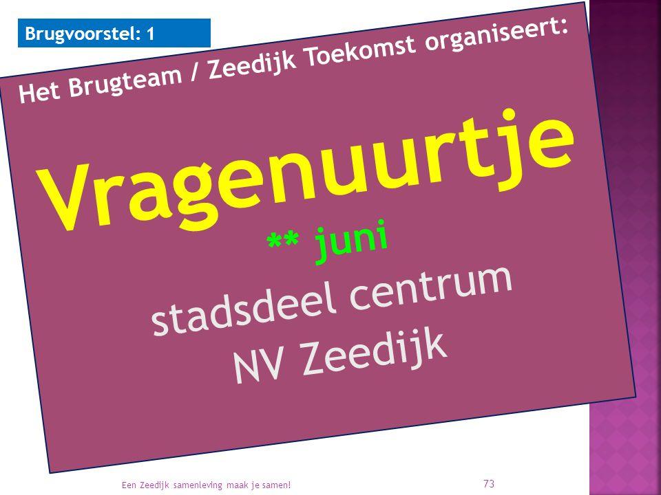 Het Brugteam / Zeedijk Toekomst organiseert: Vragenuurtje ** juni stadsdeel centrum NV Zeedijk Een Zeedijk samenleving maak je samen! 73 Brugvoorstel: