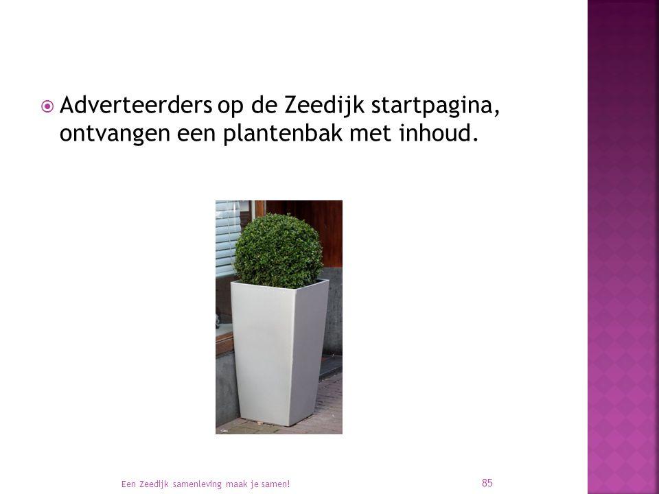  Adverteerders op de Zeedijk startpagina, ontvangen een plantenbak met inhoud. Een Zeedijk samenleving maak je samen! 85